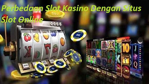 Perbedaan Slot Kasino Dengan Situs Slot Online