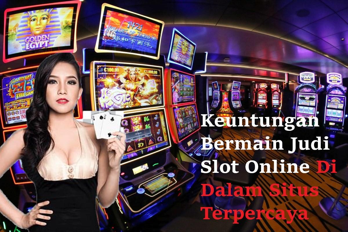 Keuntungan Bermain Judi Slot Online Di Dalam Situs Terpercaya